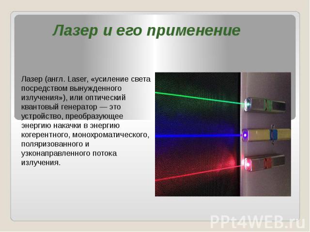 Лазер и его применение Лазер (англ. Laser, «усиление света посредством вынужденного излучения»), или оптический квантовый генератор — это устройство, преобразующее энергию накачки в энергию когерентного, монохроматического, поляризованного и узконап…