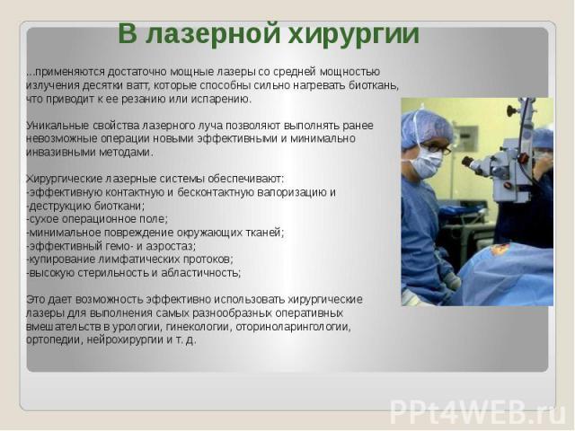В лазерной хирургии ...применяются достаточно мощные лазеры со средней мощностью излучения десятки ватт, которые способны сильно нагревать биоткань, что приводит к ее резанию или испарению.Уникальные свойства лазерного луча позволяют выполнять ранее…