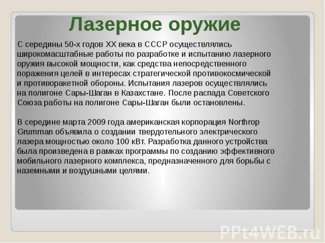 Лазерное оружие С середины 50-х годов XX века в СССР осуществлялись широкомасштабные работы по разработке и испытанию лазерного оружия высокой мощности, как средства непосредственного поражения целей в интересах стратегической противокосмической и п…