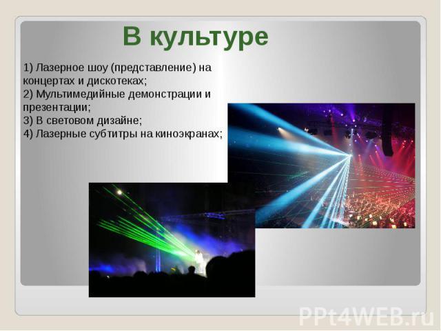 В культуре) Лазерное шоу (представление) на концертах и дискотеках;2) Мультимедийные демонстрации и презентации;3) В световом дизайне;4) Лазерные субтитры на киноэкранах;