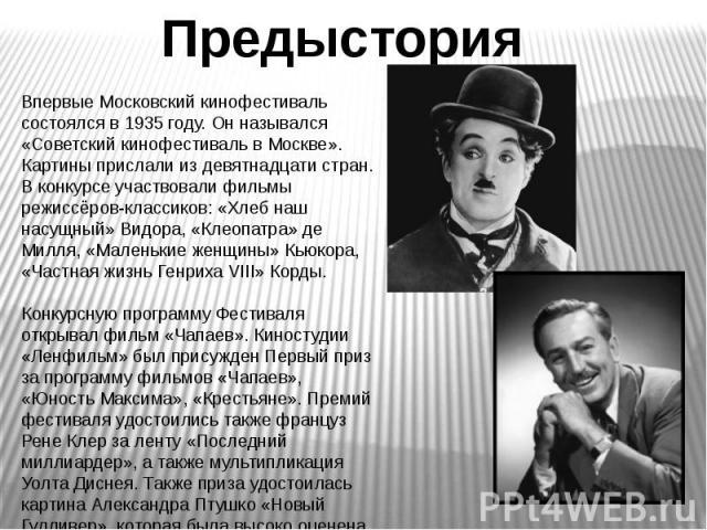 Предыстория Впервые Московский кинофестиваль состоялся в 1935 году. Он назывался «Советский кинофестиваль в Москве». Картины прислали из девятнадцати стран.В конкурсе участвовали фильмы режиссёров-классиков: «Хлеб наш насущный» Видора, «Клеопатра» д…