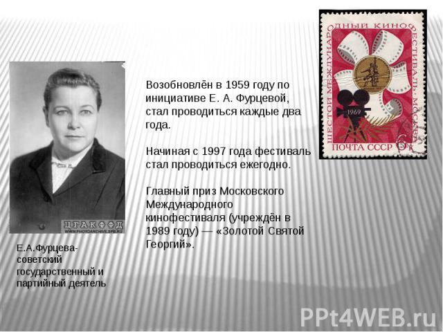 Возобновлён в 1959 году по инициативе Е. А. Фурцевой, стал проводиться каждые два года.Начиная с 1997 года фестиваль стал проводиться ежегодно.Главный приз Московского Международного кинофестиваля (учреждён в 1989 году) — «Золотой Святой Георгий». Е…