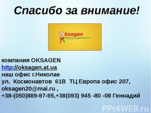 Спасибо за внимание!компания OKSAGEN http://oksagen.at.uaнаш офис г.Николае ул