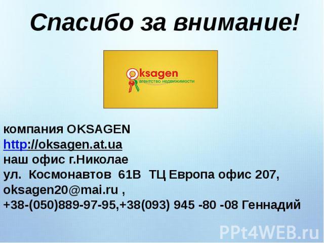Спасибо за внимание!компания OKSAGEN http://oksagen.at.uaнаш офис г.Николае ул. Космонавтов 61В ТЦ Европа офис 207,oksagen20@mai.ru , +38-(050)889-97-95,+38(093) 945 -80 -08 Геннадий