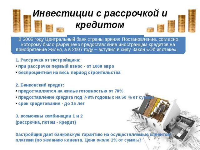 Инвестиции с рассрочкой и кредитом В 2006 году Центральный банк страны принял Постановление, согласно которому было разрешено предоставление иностранцам кредитов на приобретение жилья, а в 2007 году – вступил в силу Закон «Об ипотеке». 1. Рассрочка…