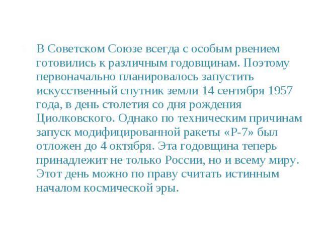 В Советском Союзе всегда с особым рвением готовились к различным годовщинам. Поэтому первоначально планировалось запустить искусственный спутник земли 14 сентября 1957 года, в день столетия со дня рождения Циолковского. Однако по техническим причина…