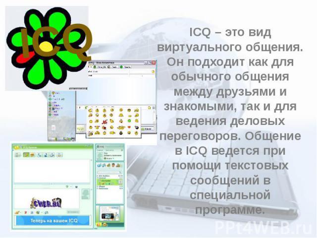 ICQ – это вид виртуального общения. Он подходит как для обычного общения между друзьями и знакомыми, так и для ведения деловых переговоров. Общение в ICQ ведется при помощи текстовых сообщений в специальной программе.