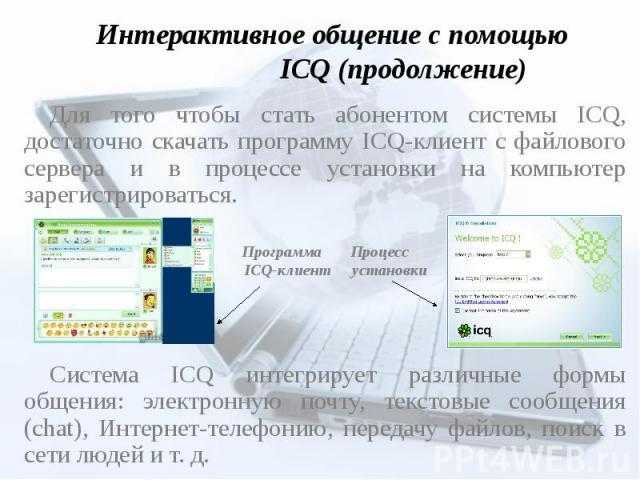 Интерактивное общение с помощью ICQ (продолжение) Для того чтобы стать абонентом системы ICQ, достаточно скачать программу ICQ-клиент с файлового сервера и в процессе установки на компьютер зарегистрироваться. Программа Процесс ICQ-клиент установкиС…