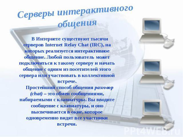 Серверы интерактивного общенияВ Интернете существуют тысячи серверов Internet Relay Chat (IRC), на которых реализуется интерактивное общение. Любой пользователь может подключиться к такому серверу и начать общение с одним из посетителей этого сервер…