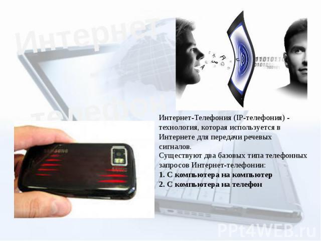 Интернет-телефония Интернет-Телефония (IP-телефония) - технология, которая используется в Интернете для передачи речевых сигналов. Существуют два базовых типа телефонных запросов Интернет-телефонии:1. С компьютера на компьютер2. С компьютера на телефон