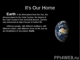 It's Our Home Earth is the third planet from the Sun, the densest planet in the