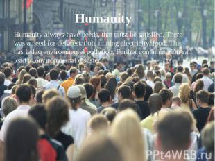 Humanity Humanity always have needs, that must be satisfied. There was a need fo