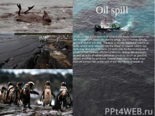 Oil spill An oil spill is the release of a liquid petroleum hydrocarbon into the
