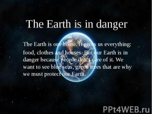 The Earth is in danger The Earth is our home. It gives us everything: food, clot