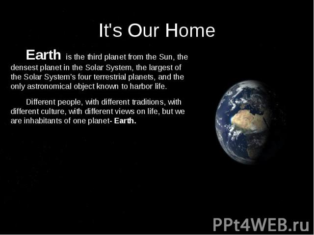 It's Our Home Earth is the third planet from the Sun, the densest planet in the Solar System, the largest of the Solar System's four terrestrial planets, and the only astronomical object known to harbor life. Different people, with different traditi…