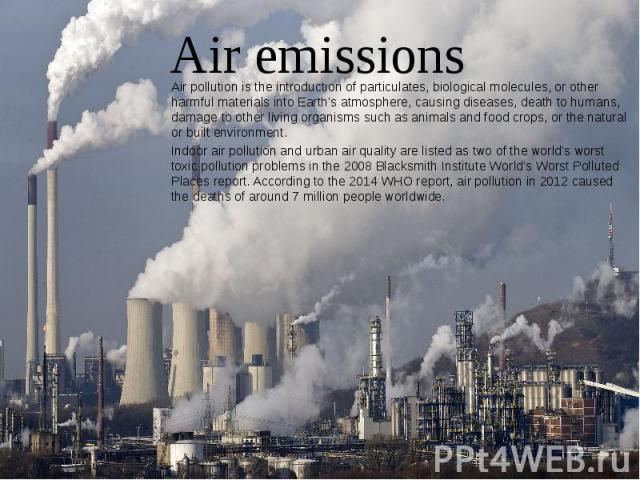 Air emissions Air pollution is the introduction of particulates, biological molecules, or other harmful materials into Earth's atmosphere, causing diseases, death to humans, damage to other living organisms such as animals and food crops, or the nat…