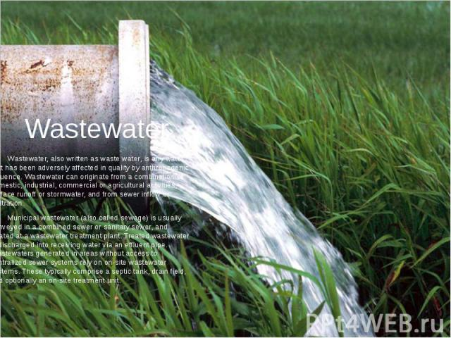 Wastewater Wastewater, also written as waste water, is any water that has been adversely affected in quality by anthropogenic influence. Wastewater can originate from a combination of domestic, industrial, commercial or agricultural activities, surf…