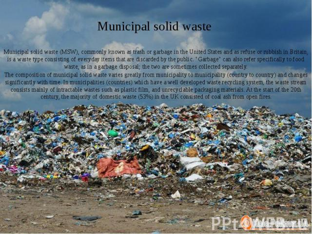 "Municipal solid waste Municipal solid waste (MSW), commonly known as trash or garbage in the United States and as refuse or rubbish in Britain, is a waste type consisting of everyday items that are discarded by the public. ""Garbage"" can al…"