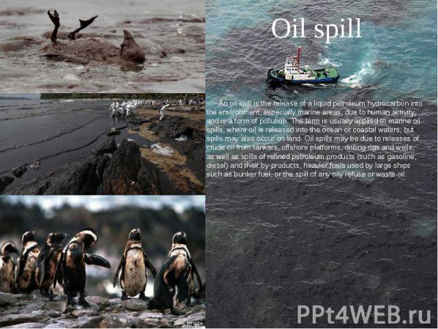Oil spill An oil spill is the release of a liquid petroleum hydrocarbon into the environment, especially marine areas, due to human activity, and is a form of pollution. The term is usually applied to marine oil spills, where oil is released into th…