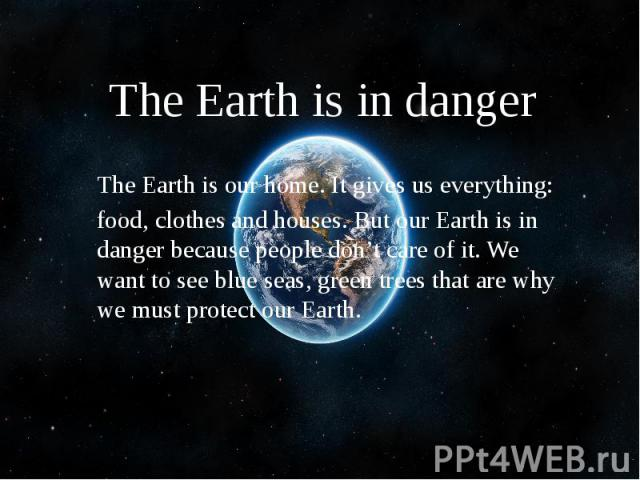 The Earth is in danger The Earth is our home. It gives us everything: food, clothes and houses. But our Earth is in danger because people don't care of it. We want to see blue seas, green trees that are why we must protect our Earth.