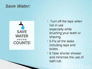 Save Water: .Turn off the taps when not in use especiallywhile brushing yo