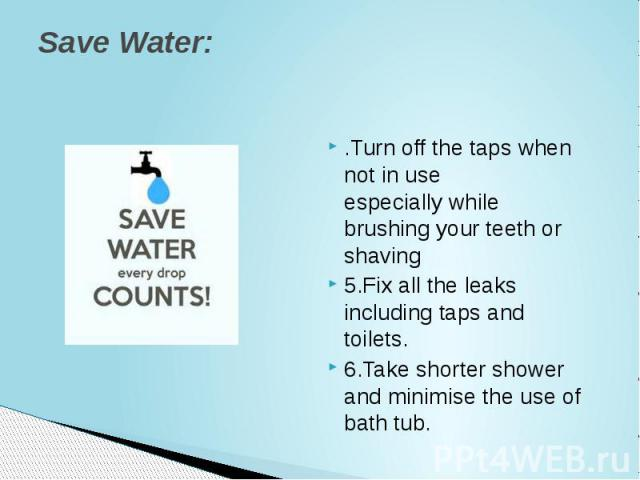 Save Water: .Turn off the taps when not in use especiallywhile brushing your teeth or shaving 5.Fix all the leaks including taps and toilets. 6.Take shorter shower and minimise the use of bath tub.