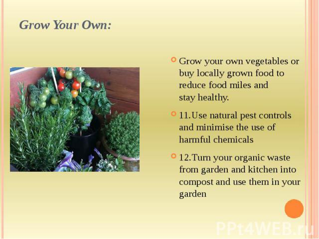 Grow Your Own: Grow your own vegetables or buy locally grown food to reduce food miles and stayhealthy. 11.Use natural pest controls and minimise the use of harmful chemicals 12.Turn your organic waste from garden and kitchen into compost and …