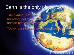 Еarth is the only place for life The planet Earth is only a tiny part of the uni