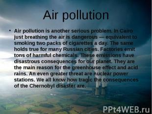 Air pollution Air pollution is another serious problem. In Cairo just breathing