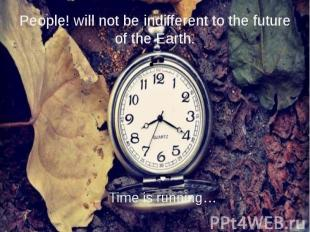 People! will not be indifferent to the future of the Earth. Time is running…