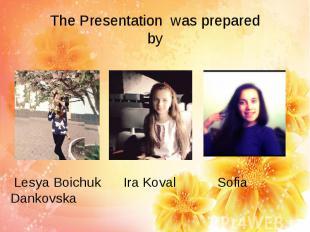The Presentation was prepared by Lesya Boichuk Ira Koval Sofia Dankovska