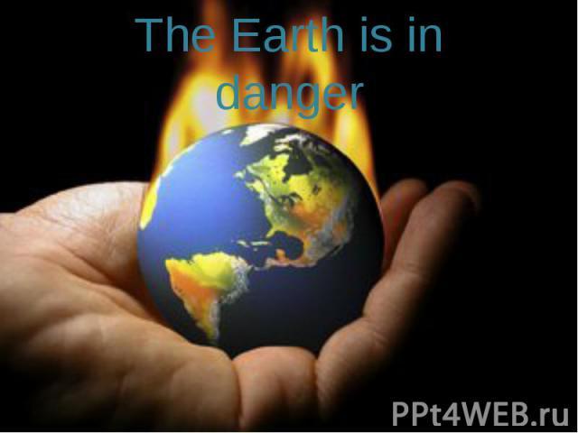 The Earth is in danger