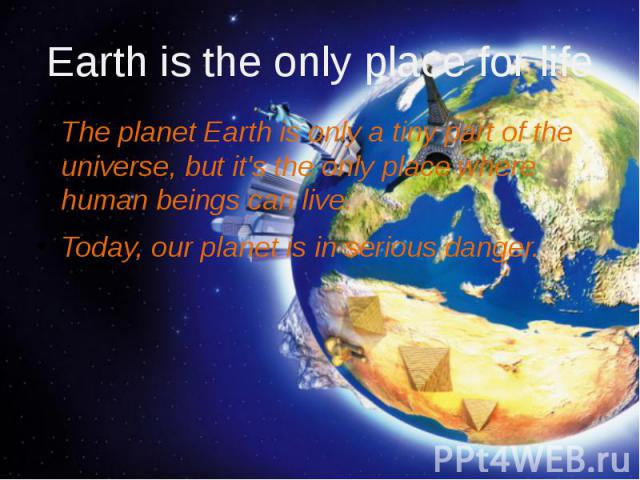 Еarth is the only place for life The planet Earth is only a tiny part of the universe, but it's the only place where human beings can live. Today, our planet is in serious danger.