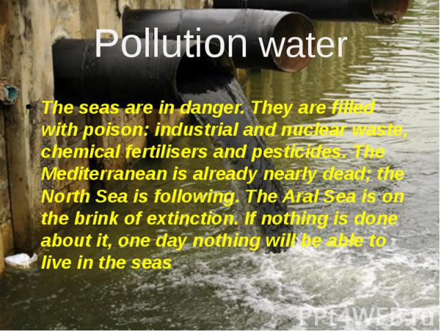 Pollution water The seas are in danger. They are filled with poison: industrial and nuclear waste, chemical fertilisers and pesticides. The Mediterranean is already nearly dead; the North Sea is following. The Aral Sea is on the brink of extinction.…