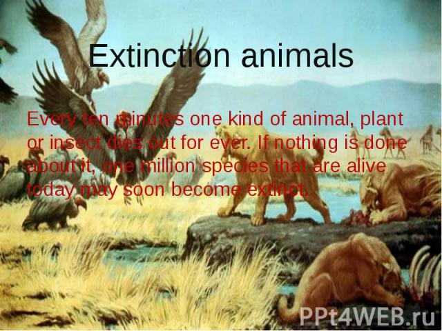Extinction animals Every ten minutes one kind of animal, plant or insect dies out for ever. If nothing is done about it, one million species that are alive today may soon become extinct.