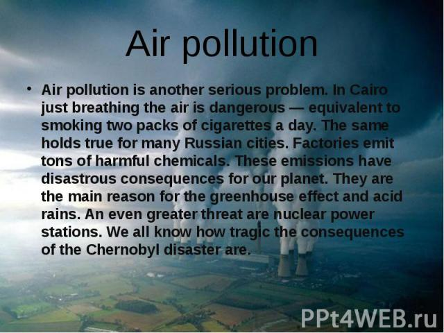 Air pollution Air pollution is another serious problem. In Cairo just breathing the air is dangerous — equivalent to smoking two packs of cigarettes a day. The same holds true for many Russian cities. Factories emit tons of harmful chemicals. These …