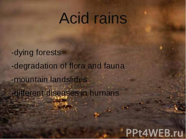 Acid rains -dying forests -degradation of flora and fauna -mountainlandslides -different diseases in humans