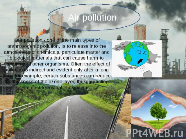 Air pollution - one of the main types of anthropogenic pollution. Is to release into the atmosphere of chemicals, particulate matter and biological materials that can cause harm to humans and other organisms. Often the effect of pollution is indirec…