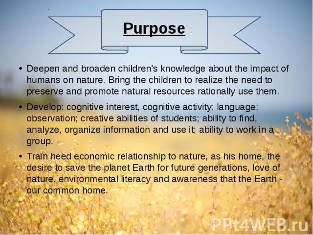 Deepen and broaden children's knowledge about the impact of humans on nature. Bring the children to realize the need to preserve and promote natural resources rationally use them. Deepen and broaden children's knowledge about the impact of humans on…