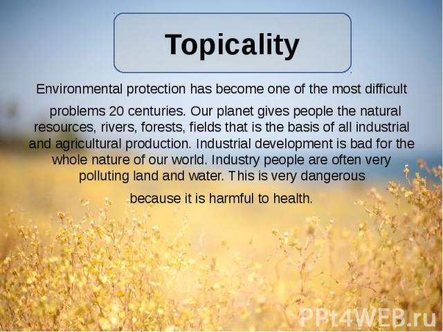 Environmental protection has become one of the most difficult Environmental protection has become one of the most difficult  problems 20 centuries. Our planet gives people the natural resources, rivers, forests, fields that is the basis of all…