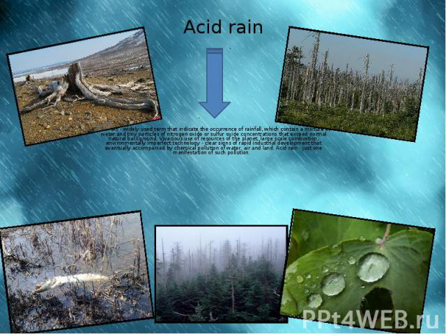 Acid rain Acid rain - widely used term that indicate the occurrence of rainfall, which contain a mixture of water and tiny particles of nitrogen oxide or sulfur oxide concentrations that exceed normal natural background. Vivacious use of resources o…