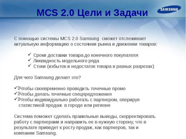 MCS 2.0 Цели и Задачи С помощью системы MCS 2.0 Samsung сможет отслеживает актуальную информацию о состоянии рынка и движении товаров: Сроки доставки товара до конечного покупателя Ликвидность модельного ряда Стоки (избыток и недостаток товара в раз…