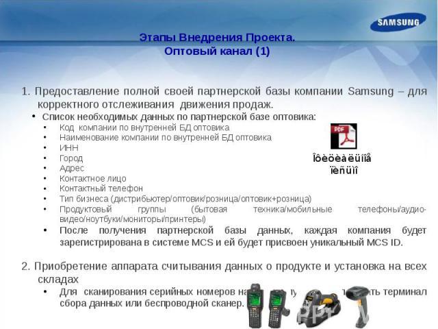 Этапы Внедрения Проекта.Оптовый канал (1) 1. Предоставление полной своей партнерской базы компании Samsung – для корректного отслеживания движения продаж. Список необходимых данных по партнерской базе оптовика:Код компании по внутренней БД оптовикаН…