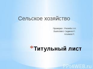 Титульный лист Сельское хозяйство Проверил : Рогачёв А.Н Выполнил: Сидиков Р; Аг