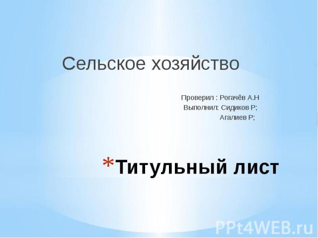 Титульный лист Сельское хозяйство Проверил : Рогачёв А.Н Выполнил: Сидиков Р; Агалиев Р;