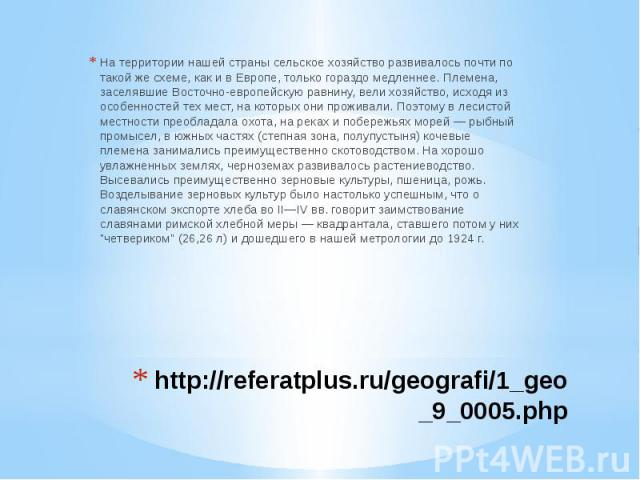 http://referatplus.ru/geografi/1_geo_9_0005.php На территории нашей страны сельское хозяйство развивалось почти по такой же схеме, как и в Европе, только гораздо медленнее. Племена, заселявшие Восточно-европейскую равнину, вели хозяйство, исходя из …