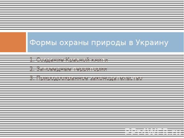 Формы охраны природы в Украину 1. Создание Красной книги 2. Заповедные территории 3. Природоохранное законодательство