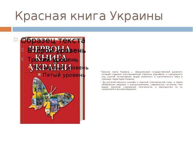 Красная книга Украины Красная книга Украины — официальный государственный документ, который содержит аннотированный перечень редчайших и находящихся под угрозой исчезновения видов животного и растительного мира в границах территории Украины. Ее конт…