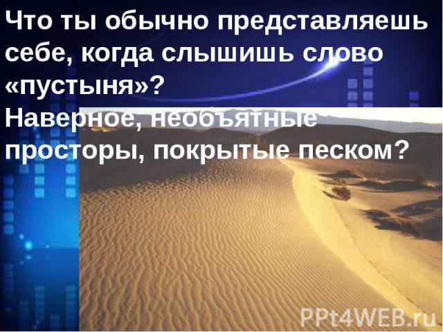Что ты обычно представляешь себе, когда слышишь слово «пустыня»?Наверное, необъятные просторы, покрытые песком?