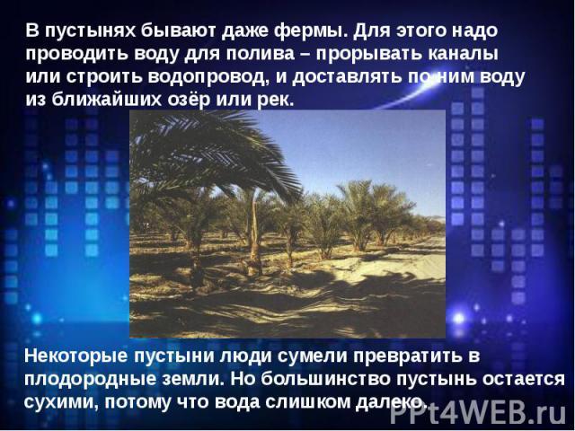 В пустынях бывают даже фермы. Для этого надо проводить воду для полива – прорывать каналы или строить водопровод, и доставлять по ним воду из ближайших озёр или рек.Некоторые пустыни люди сумели превратить в плодородные земли. Но большинство пустынь…